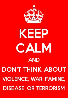Keep calm and don't think about violence, war, famine, disease, or terrorism